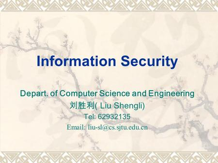 Information Security Depart. of Computer Science and Engineering 刘胜利 ( Liu Shengli) Tel: 62932135