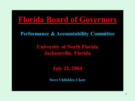 1 University of North Florida Jacksonville, Florida July 22, 2004 Steve Uhlfelder, Chair 1 Florida Board of Governors Performance & Accountability Committee.