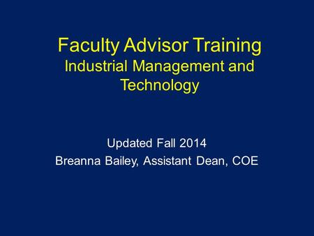 Faculty Advisor Training Industrial Management and Technology Updated Fall 2014 Breanna Bailey, Assistant Dean, COE.