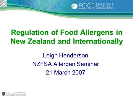 Regulation of Food Allergens in New Zealand and Internationally Leigh Henderson NZFSA Allergen Seminar 21 March 2007.