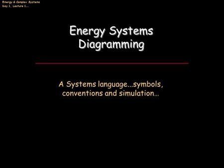 Emergy & Complex Systems Day 1, Lecture 1…. Energy Systems Diagramming Energy Systems Diagramming A Systems language...symbols, conventions and simulation…