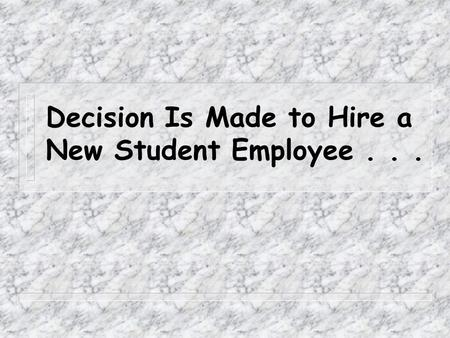 Decision Is Made to Hire a New Student Employee...