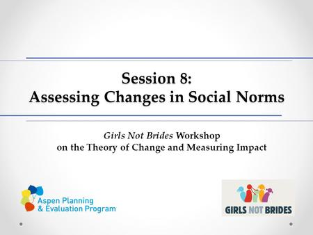 Session 8: Assessing Changes in Social Norms Girls Not Brides Workshop on the Theory of Change and Measuring Impact.