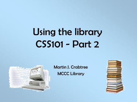 Using the library CSS101 - Part 2 Martin J. Crabtree MCCC Library.