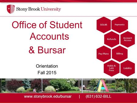 Www.stonybrook.edu/bursar|(631) 632-BILL Office of Student Accounts & Bursar Orientation Fall 2015 Payments SOLAR Refunds Account Access Billing Pay Plans.