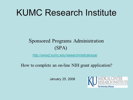 KUMC Research Institute S ponsored Programs Administration (SPA)  How to complete an on-line NIH grant application?