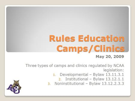 Rules Education Camps/Clinics May 20, 2009 Three types of camps and clinics regulated by NCAA legislation: 1. Developmental – Bylaw 13.11.3.1 2. Institutional.