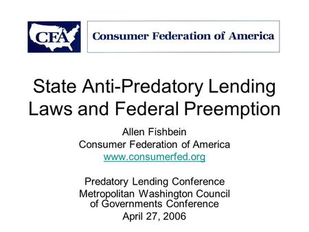 State Anti-Predatory <strong>Lending</strong> Laws and Federal Preemption Allen Fishbein Consumer Federation of America www.consumerfed.org Predatory <strong>Lending</strong> Conference.