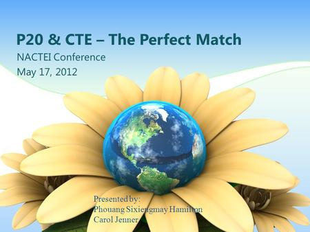 P20 & CTE – The Perfect Match NACTEI Conference May 17, 2012 Presented by: Phouang Sixiengmay Hamilton Carol Jenner.
