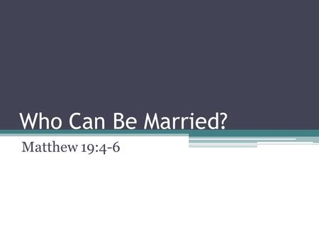 Who Can Be Married? Matthew 19:4-6. Who Can Be Married? There has been so much debate in our country over the last few years on the issue of marriage.