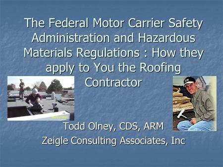 The Federal Motor Carrier Safety Administration and Hazardous Materials Regulations : How they apply to You the Roofing Contractor Todd Olney, CDS, ARM.