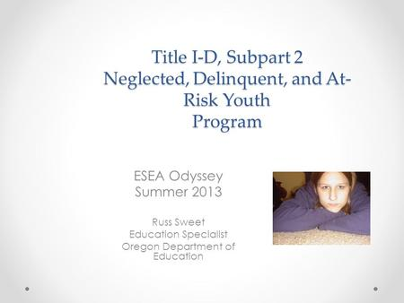 Title I-D, Subpart 2 Neglected, Delinquent, and At- Risk Youth Program ESEA Odyssey Summer 2013 Russ Sweet Education Specialist Oregon Department of Education.