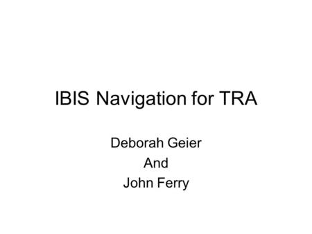 IBIS Navigation for TRA Deborah Geier And John Ferry.