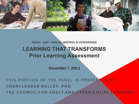 TAC NEASC 126 TH ANNUAL MEETING & CONFERENCE LEARNING THAT TRANSFORMS Prior Learning Assessment December 7, 2011 THIS PORTION OF THE PANEL IS PRESENTED.