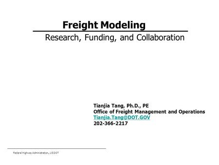 Federal Highway Administration,, US DOT Freight Modeling Research, Funding, and Collaboration Tianjia Tang, Ph.D., PE Office of Freight Management and.