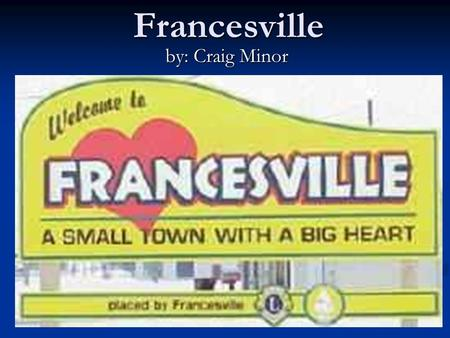 Francesville by: Craig Minor. Francesville, Indiana Location – US 421 & US HWY 14 West.