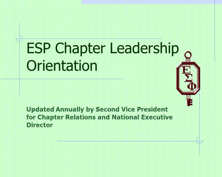 ESP Chapter Leadership Orientation Updated Annually by Second Vice President for Chapter Relations and National Executive Director.