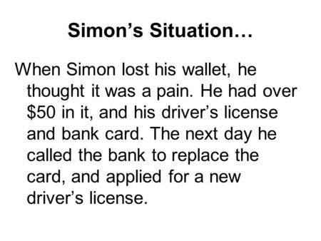 Simon's Situation… When Simon lost his wallet, he thought it was a pain. He had over $50 in it, and his driver's license and bank card. The next day he.