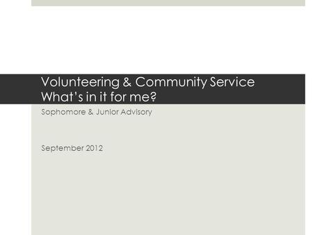 Volunteering & Community Service What's in it for me? Sophomore & Junior Advisory September 2012.