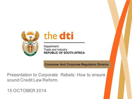 Consumer And Corporate Regulation Division Presentation to Corporate Rebels: How to ensure sound Credit Law Reform. 15 OCTOBER 2014.