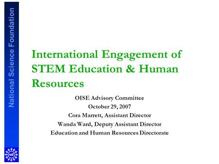 National Science Foundation International Engagement of STEM Education & Human Resources OISE Advisory Committee October 29, 2007 Cora Marrett, Assistant.
