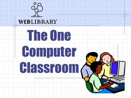 The One Computer Classroom. The One Computer Classroom How can I plan an integrated technology lesson when I have only one computer? Essential Question.