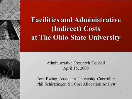 1 Facilities and Administrative (Indirect) Costs at The Ohio State University Administrative Research Council April 15, 2008 Tom Ewing, Associate University.