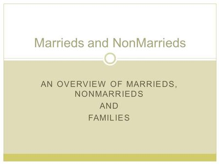 AN OVERVIEW OF MARRIEDS, NONMARRIEDS AND FAMILIES Marrieds and NonMarrieds.