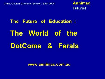 The Future of Education : The World of the DotComs & Ferals www.annimac.com.au Christ Church Grammar School : Sept 2004 Annimac Futurist.