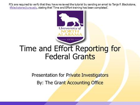 Time and Effort Reporting for Federal Grants Presentation for Private Investigators By: The Grant Accounting Office PI's are required to verify that they.