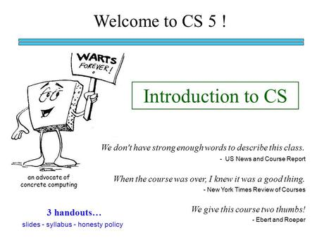 Welcome to CS 5 ! Introduction to CS an advocate of concrete computing When the course was over, I knew it was a good thing. We don't have strong enough.