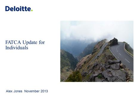© 2012 Deloitte LLP. Private and confidential. FATCA Update for Individuals Alex Jones November 2013.