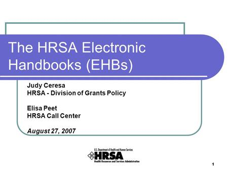 1 The HRSA Electronic Handbooks (EHBs) Judy Ceresa HRSA - Division of Grants Policy Elisa Peet HRSA Call Center August 27, 2007.