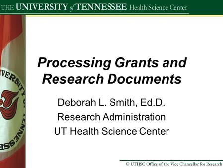 Processing Grants and Research Documents Deborah L. Smith, Ed.D. Research Administration UT Health Science Center.