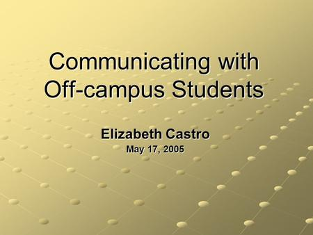 Communicating with Off-campus Students Elizabeth Castro May 17, 2005.