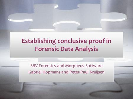 Establishing conclusive proof in Forensic Data Analysis SBV Forensics and Morpheus Software Gabriel Hopmans and Peter-Paul Kruijsen SBV Forensics and Morpheus.