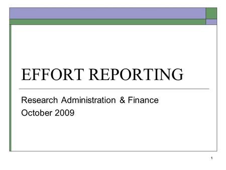1 EFFORT REPORTING Research Administration & Finance October 2009.
