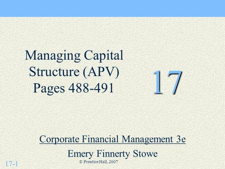 17-1 © Prentice Hall, 2007 17 Corporate Financial Management 3e Emery Finnerty Stowe Managing Capital Structure (APV) Pages 488-491.