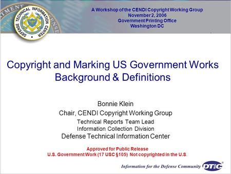 Copyright and Marking US Government Works Background & Definitions Bonnie Klein Chair, CENDI Copyright Working Group Technical Reports Team Lead Information.