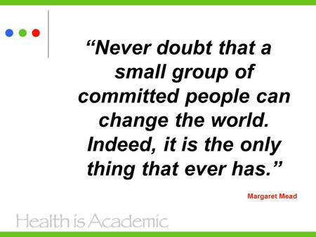 """Never doubt that a small group of committed people can change the world. Indeed, it is the only thing that ever has."" Margaret Mead."