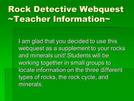 Rock Detective Webquest ~Teacher Information~ I am glad that you decided to use this webquest as a supplement to your rocks and minerals unit! Students.