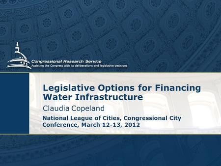 Legislative Options for Financing Water Infrastructure Claudia Copeland National League of Cities, Congressional City Conference, March 12-13, 2012.