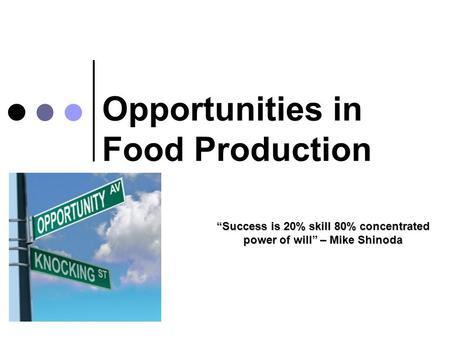 "Opportunities in Food Production ""Success is 20% skill 80% concentrated power of will"" – Mike Shinoda."