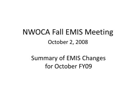 Summary of EMIS Changes for October FY09 NWOCA Fall EMIS Meeting October 2, 2008.