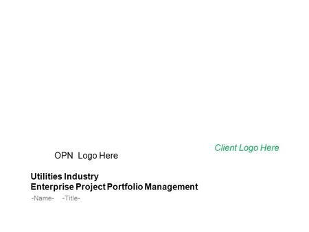 OPN Logo Here Utilities Industry Enterprise Project Portfolio Management -Name--Title- Client Logo Here.