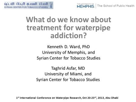 The School of Public Health Kenneth D. Ward, PhD University of Memphis, and Syrian Center for Tobacco Studies What do we know about treatment for waterpipe.