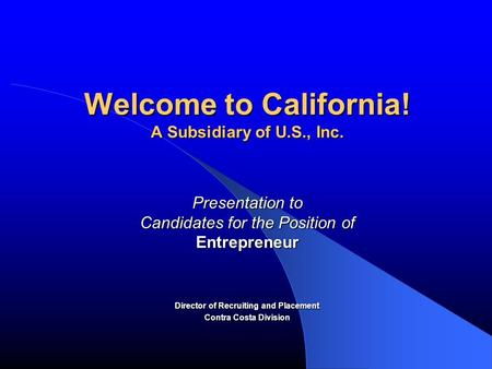Welcome to California! A Subsidiary of U.S., Inc. Presentation to Candidates for the Position of Entrepreneur Director of Recruiting and Placement Contra.