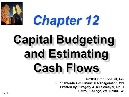 12-1 Chapter 12 Capital Budgeting and Estimating Cash Flows © 2001 Prentice-Hall, Inc. Fundamentals of Financial Management, 11/e Created by: Gregory A.