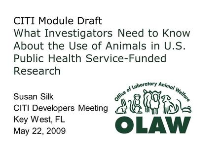 CITI Module Draft What Investigators Need to Know About the Use of Animals in U.S. Public Health Service-Funded Research Susan Silk CITI Developers Meeting.