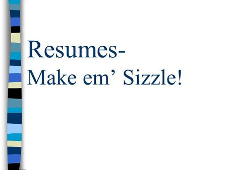 Resumes- Make em' Sizzle!. What Makes A Good Resume?